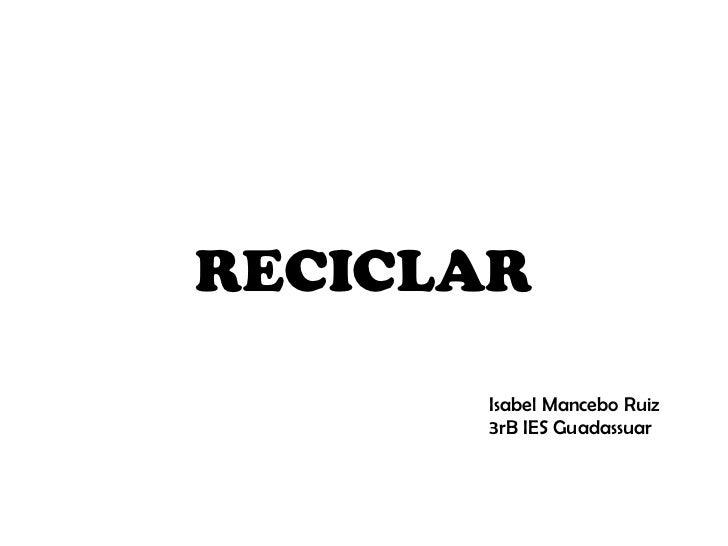 RECICLAR Isabel Mancebo Ruiz 3rB IES Guadassuar