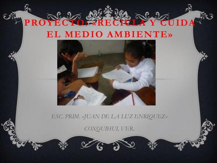 PROYECTO: «RECICLA Y CUIDA   EL MEDIO AMBIENTE»    ESC. PRIM. «JUAN DE LA LUZ ENRIQUEZ»              COXQUIHUI, VER.