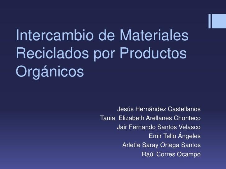 Intercambio de MaterialesReciclados por ProductosOrgánicos                  Jesús Hernández Castellanos            Tania E...