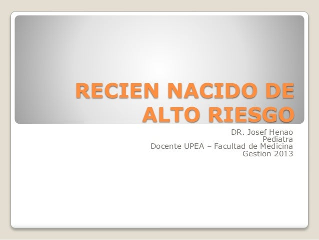 RECIEN NACIDO DE ALTO RIESGO DR. Josef Henao Pediatra Docente UPEA – Facultad de Medicina Gestion 2013