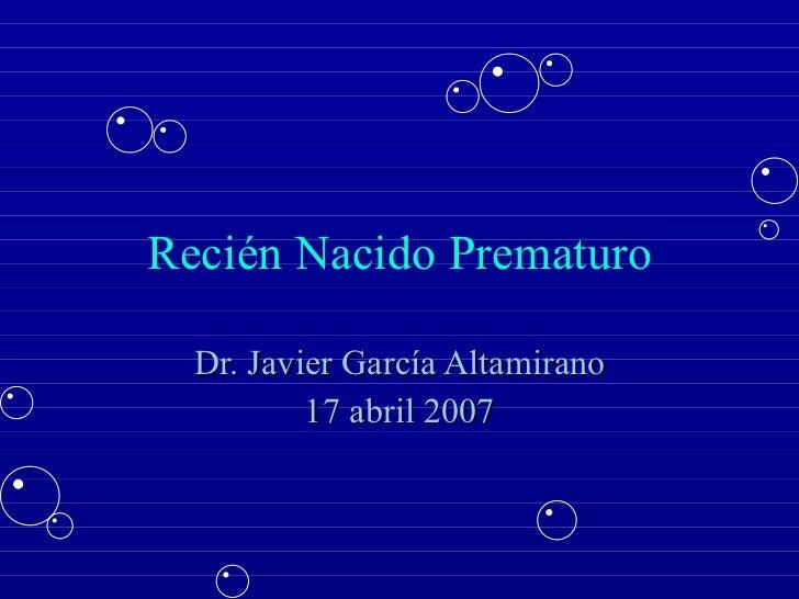Recién Nacido Prematuro Dr. Javier García Altamirano 17 abril 2007