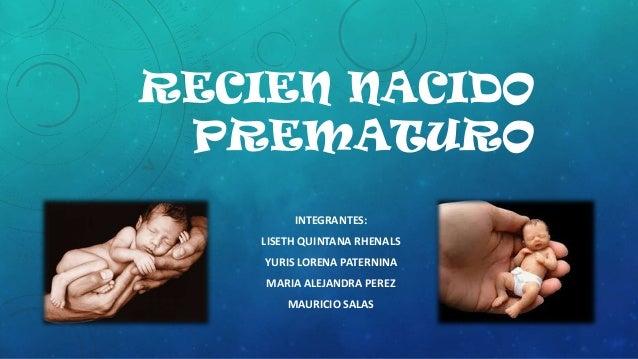 RECIEN NACIDO PREMATURO INTEGRANTES: LISETH QUINTANA RHENALS YURIS LORENA PATERNINA MARIA ALEJANDRA PEREZ MAURICIO SALAS