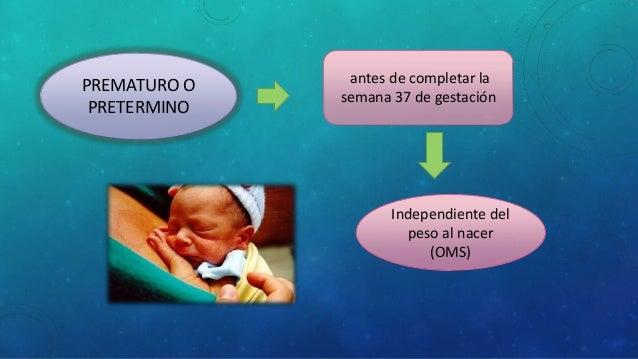 antes de completar la semana 37 de gestación PREMATURO O PRETERMINO Independiente del peso al nacer (OMS)