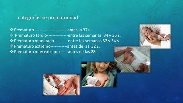 Prematuro------------------------antes la 37s.  Prematuro tardío---------------entre las semanas 34 y 36 s. Prematuro m...