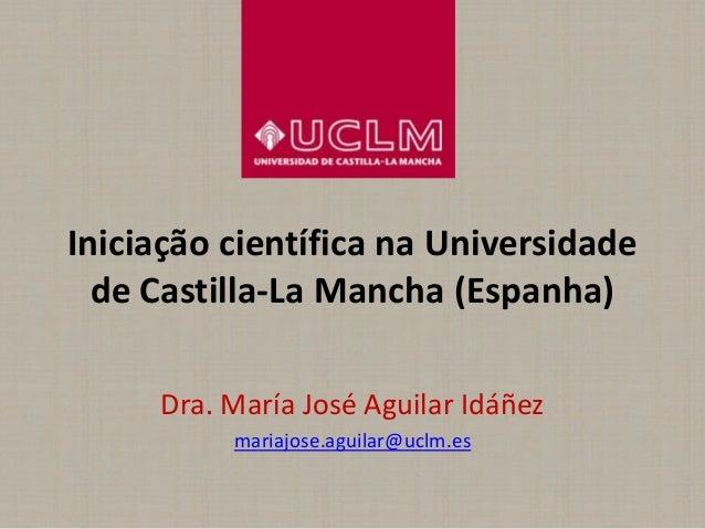 Iniciação científica na Universidadede Castilla-La Mancha (Espanha)Dra. María José Aguilar Idáñezmariajose.aguilar@uclm.es