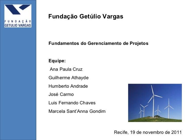 Fundamentos do Gerenciamento de Projetos Fundação Getúlio Vargas Recife, 19 de novembro de 2011 Equipe: Ana Paula Cruz Gui...