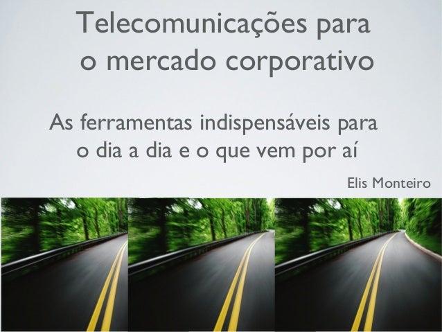 Telecomunicações para o mercado corporativo As ferramentas indispensáveis para o dia a dia e o que vem por aí Elis Monteiro