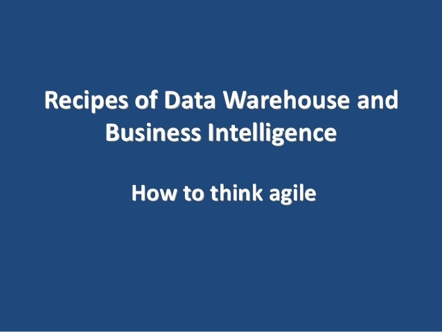 Recipes of Data Warehouse and Business Intelligence How to think agile