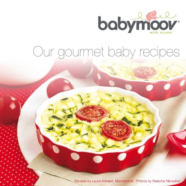 Recipes by Laura Annaert, Mamanchef - Photos by Natacha Nikouline Our gourmet baby recipes