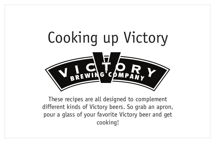 Cooking up Victory   These recipes are all designed to complementdifferent kinds of Victory beers. So grab an apron,pour a...