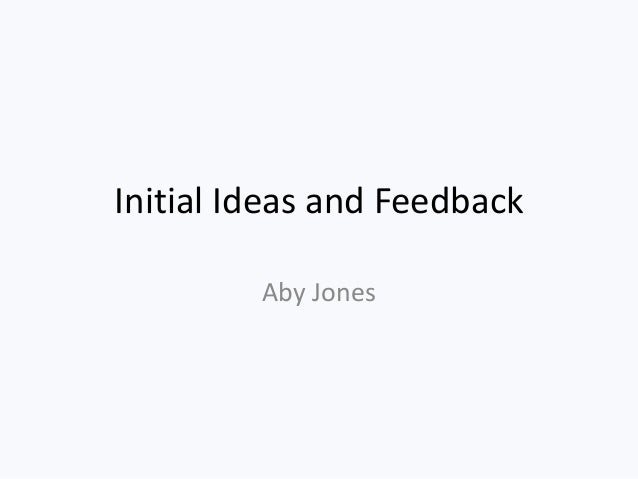 Initial Ideas and Feedback Aby Jones