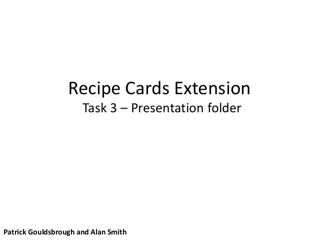 Recipe Cards Extension Task 3 – Presentation folder Patrick Gouldsbrough and Alan Smith