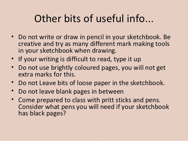Other bits of useful info...• Do not write or draw in pencil in your sketchbook. Be  creative and try as many different ma...