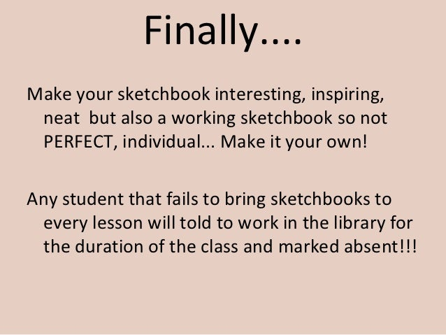 Finally....Make your sketchbook interesting, inspiring, neat but also a working sketchbook so not PERFECT, individual... M...