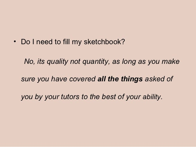 • Do I need to fill my sketchbook?   No, its quality not quantity, as long as you make  sure you have covered all the thin...