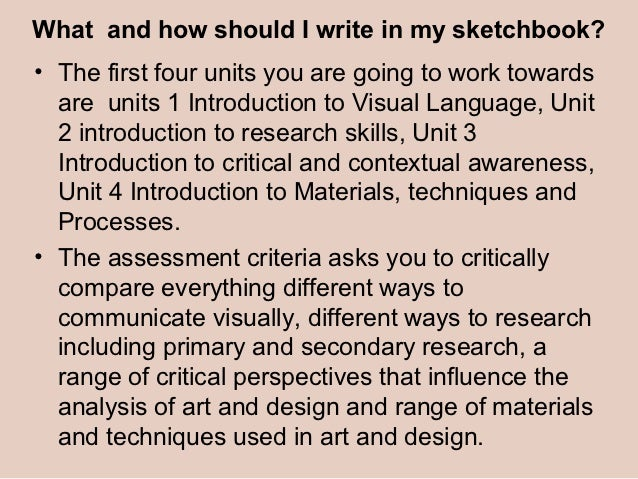 What and how should I write in my sketchbook?• The first four units you are going to work towards  are units 1 Introductio...