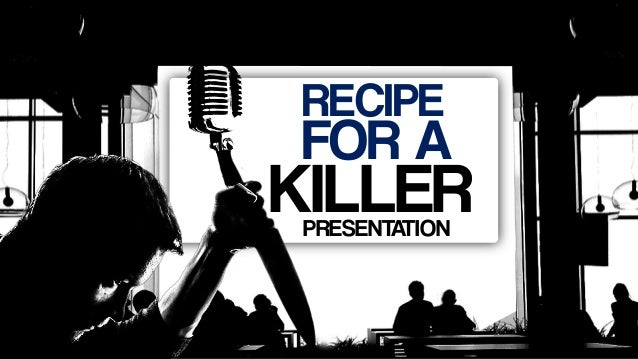 RECIPE FOR A KILLERPRESENTATION