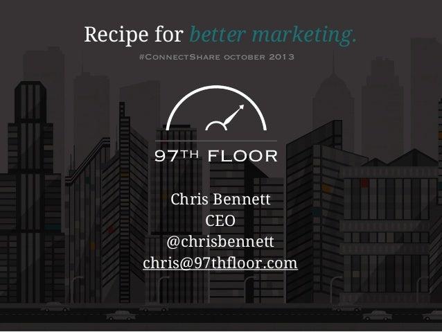 Recipe for better marketing. #ConnectShare october 2013  Chris Bennett CEO @chrisbennett chris@97thfloor.com