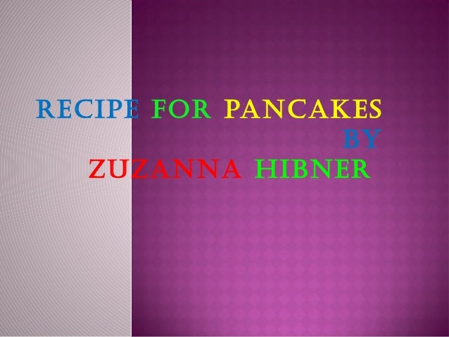 Recipe foR pancakes                 by   ZuZanna HibneR