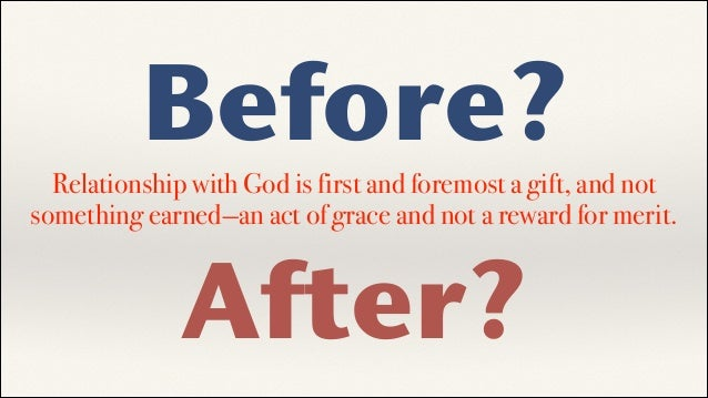 Before?  Relationship with God is first and foremost a gift, and not something earned—an act of grace and not a reward for...