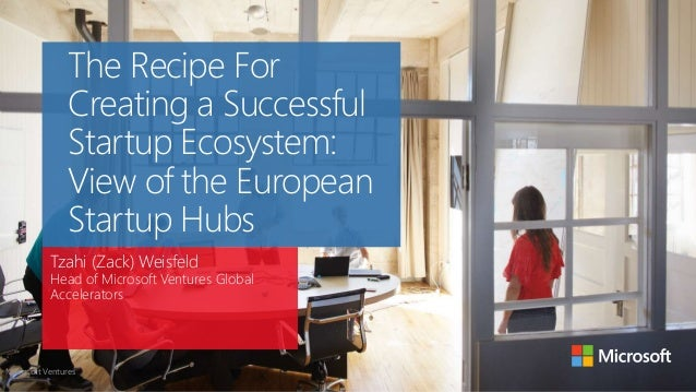 The Recipe For  Creating a Successful  Startup Ecosystem:  View of the European  Startup Hubs  Tzahi (Zack) Weisfeld  Head...