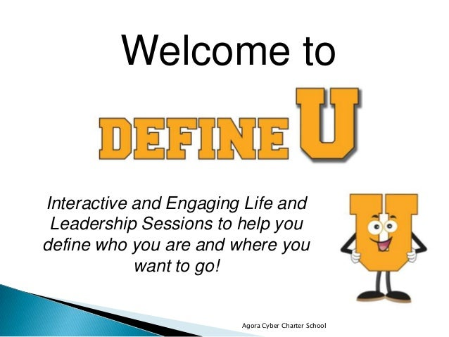Agora Cyber Charter School Welcome to Interactive and Engaging Life and Leadership Sessions to help you define who you are...
