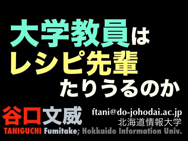 大学教員はレシピ先輩   たりうるのか谷口文威 ftani@do-johodai.ac.jp           北海道情報大学TANIGUCHI Fumitake; Hokkaido Information Univ.