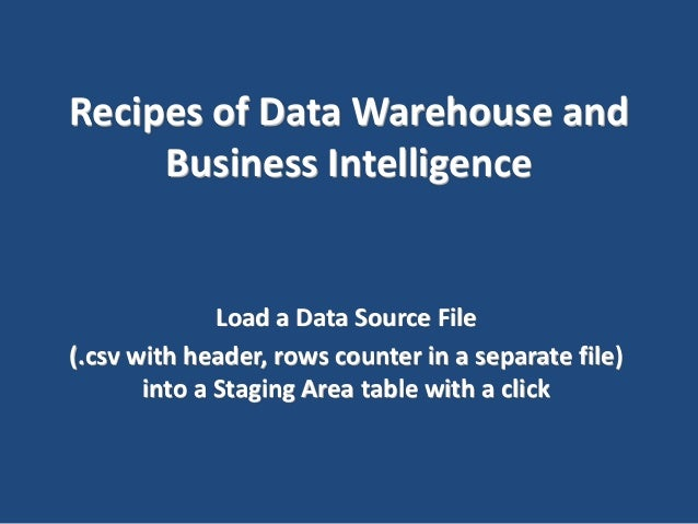 Recipes of Data Warehouse and Business Intelligence  Load a Data Source File (.csv with header, rows counter in a separate...