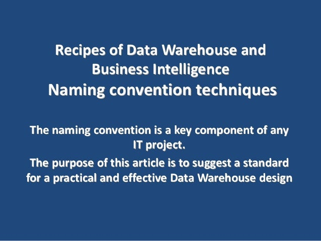 Recipes of Data Warehouse and Business Intelligence Naming convention techniques The naming convention is a key component ...