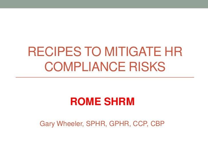 RECIPES TO MITIGATE HR  COMPLIANCE RISKS         ROME SHRM Gary Wheeler, SPHR, GPHR, CCP, CBP