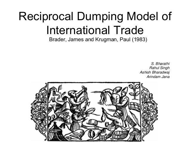 Reciprocal Dumping Model of International Trade Brader, James and Krugman, Paul (1983)  S. Bharathi Rahul Singh Ashish Bha...