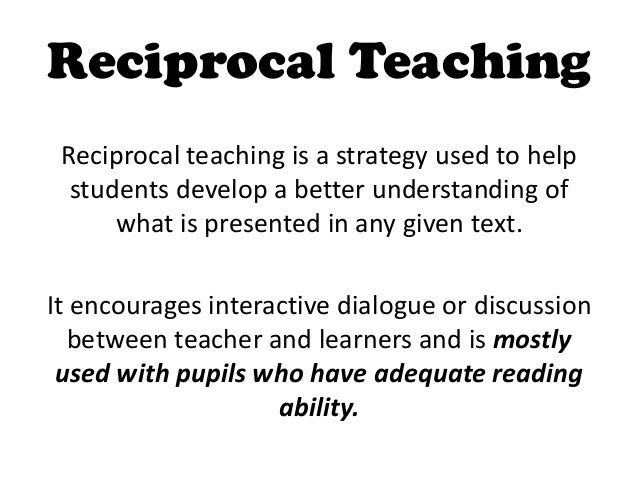 Reciprocal Teaching Reciprocal teaching is a strategy used to help  students develop a better understanding of      what i...