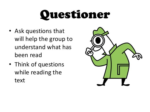 Questioner• Ask questions that  will help the group to  understand what has  been read• Think of questions  while reading ...