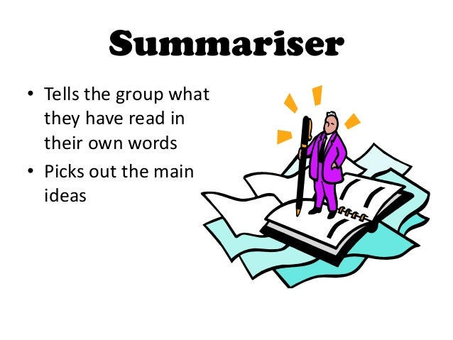 Summariser• Tells the group what  they have read in  their own words• Picks out the main  ideas