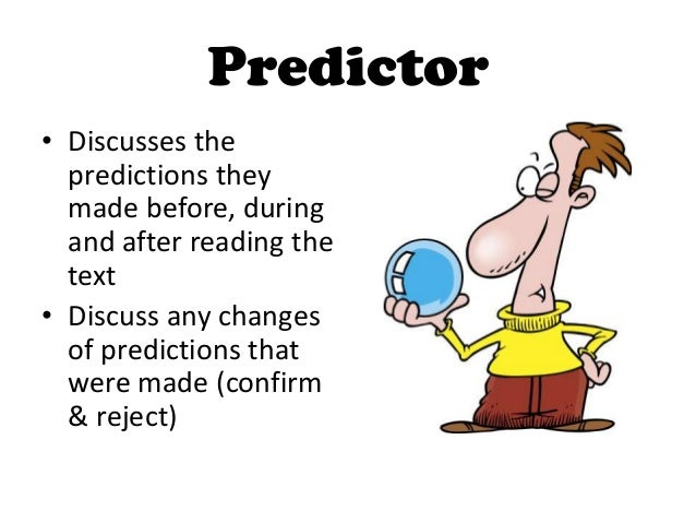 Predictor• Discusses the  predictions they  made before, during  and after reading the  text• Discuss any changes  of pred...