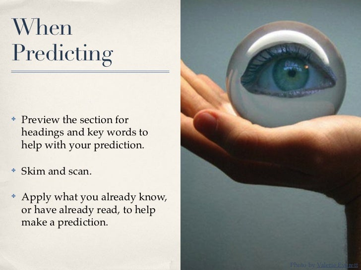 WhenPredicting✤   Preview the section for    headings and key words to    help with your prediction.✤   Skim and scan.✤   ...