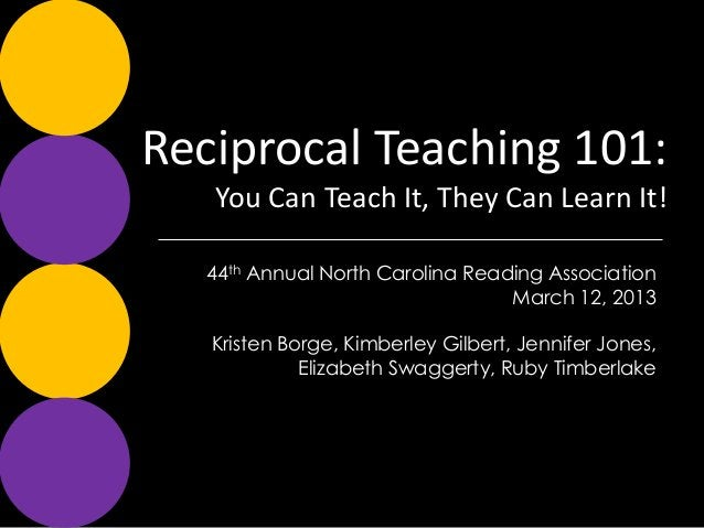 Reciprocal Teaching 101:   You Can Teach It, They Can Learn It!  44th Annual North Carolina Reading Association           ...