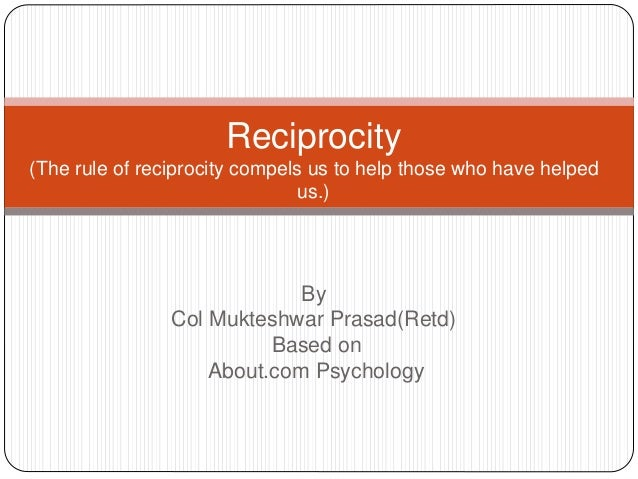 By Col Mukteshwar Prasad(Retd) Based on About.com Psychology Reciprocity (The rule of reciprocity compels us to help those...