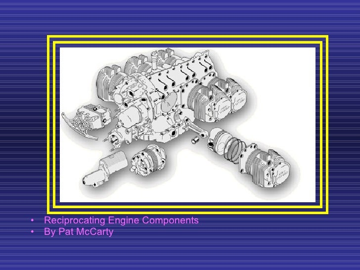 <ul><li>Reciprocating Engine Components </li></ul><ul><li>By Pat McCarty  </li></ul>
