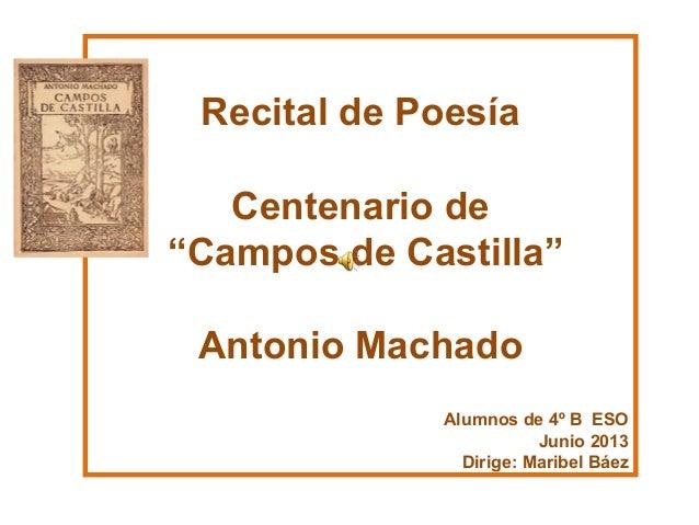 """Recital de Poesía Centenario de """"Campos de Castilla"""" Antonio Machado Alumnos de 4º B ESO Junio 2013 Dirige: Maribel Báez"""