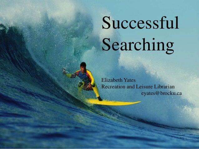 Successful Searching Elizabeth Yates Recreation and Leisure Librarian eyates@brocku.ca