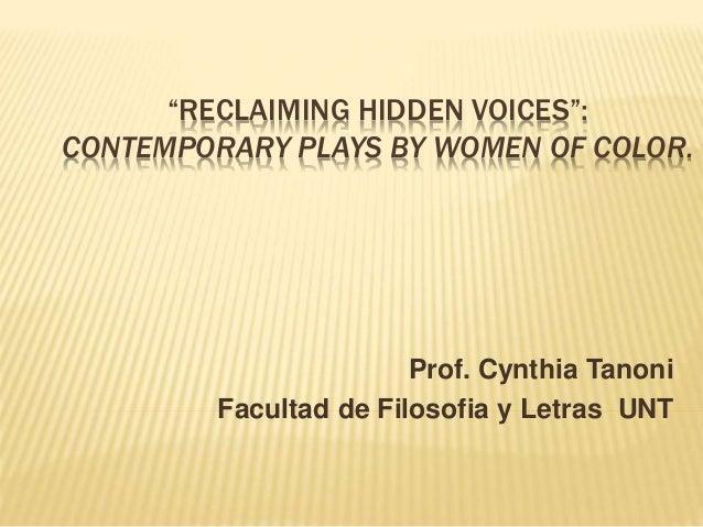 """""""RECLAIMING HIDDEN VOICES"""": CONTEMPORARY PLAYS BY WOMEN OF COLOR. Prof. Cynthia Tanoni Facultad de Filosofia y Letras UNT"""