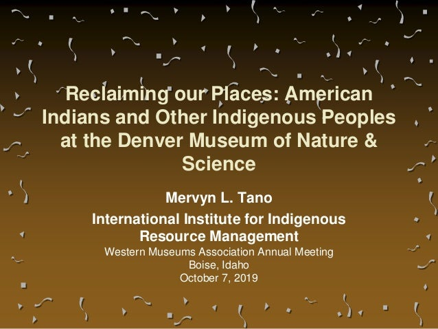 Reclaiming our Places: American Indians and Other Indigenous Peoples at the Denver Museum of Nature & Science Mervyn L. Ta...