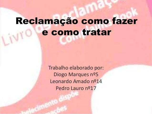 Reclamação como fazer e como tratar Trabalho elaborado por: Diogo Marques nº5 Leonardo Amado nº14 Pedro Lauro nº17