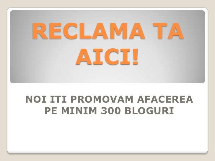 RECLAMA TA   AICI!NOI ITI PROMOVAM AFACEREA  PE MINIM 300 BLOGURI