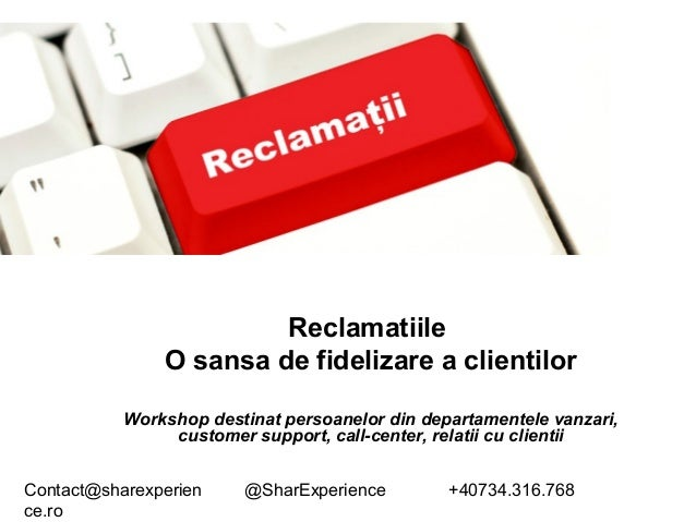 Contact@sharexperien ce.ro @SharExperience +40734.316.768 Reclamatiile O sansa de fidelizare a clientilor Workshop destina...