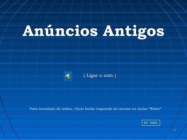 """11 Anúncios Antigos ( Ligar o som ) Para transição de slides, clicar botão esquerdo do mouse ou teclar """"Enter"""" DI 2006"""