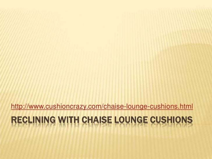 Reclining With Chaise Lounge Cushions<br />http://www.cushioncrazy.com/chaise-lounge-cushions.html<br />