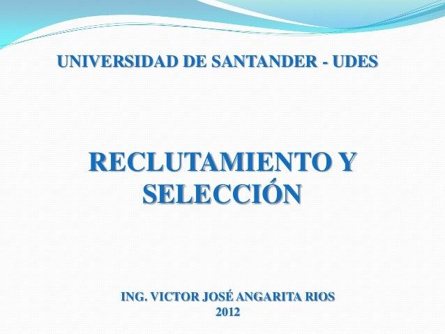 UNIVERSIDAD DE SANTANDER - UDES   RECLUTAMIENTO Y      SELECCIÓN      ING. VICTOR JOSÉ ANGARITA RIOS                    2012