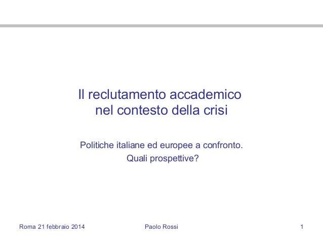 Roma 21 febbraio 2014 Paolo Rossi 1 Il reclutamento accademico nel contesto della crisi Politiche italiane ed europee a co...